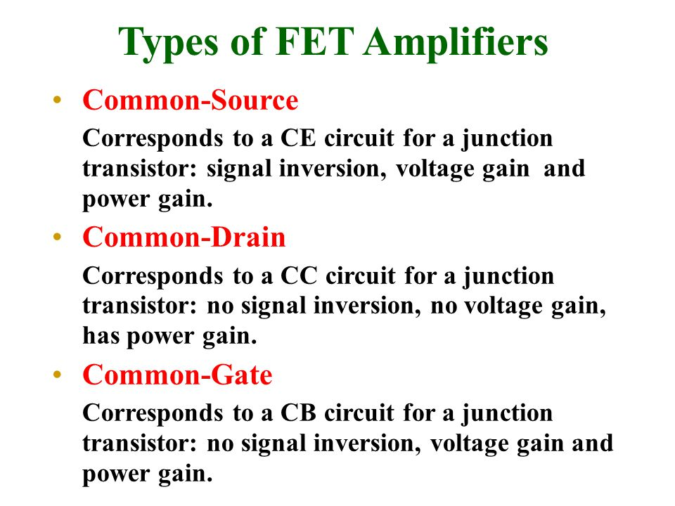 Types of FET Amplifiers Common-Source Corresponds to a CE circuit for a junction transistor: signal inversion, voltage gain and power gain. Common-Dra