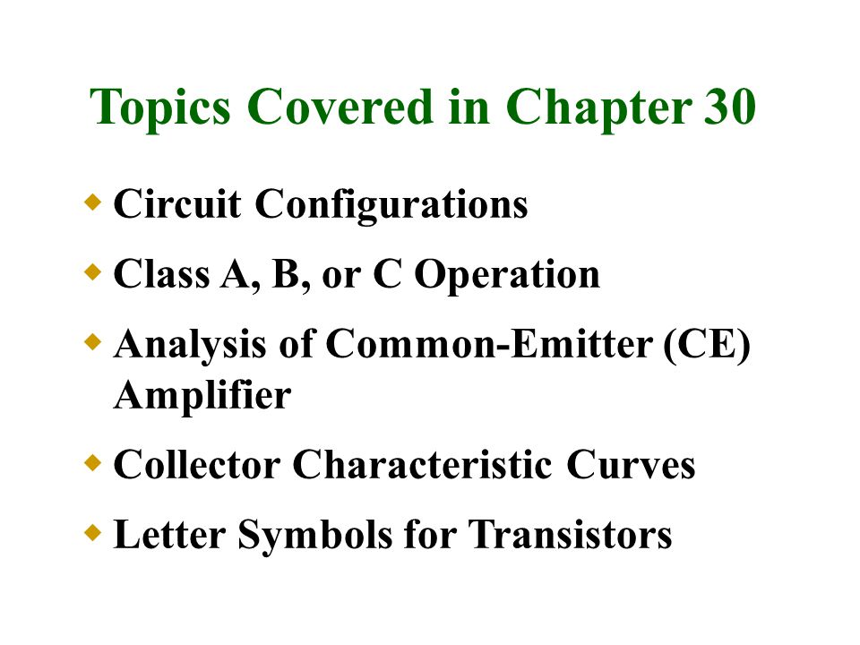 Topics Covered in Chapter 30  Circuit Configurations  Class A, B, or C Operation  Analysis of Common-Emitter (CE) Amplifier  Collector Characteris