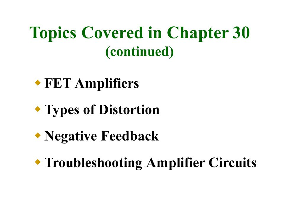 Topics Covered in Chapter 30 (continued)  FET Amplifiers  Types of Distortion  Negative Feedback  Troubleshooting Amplifier Circuits