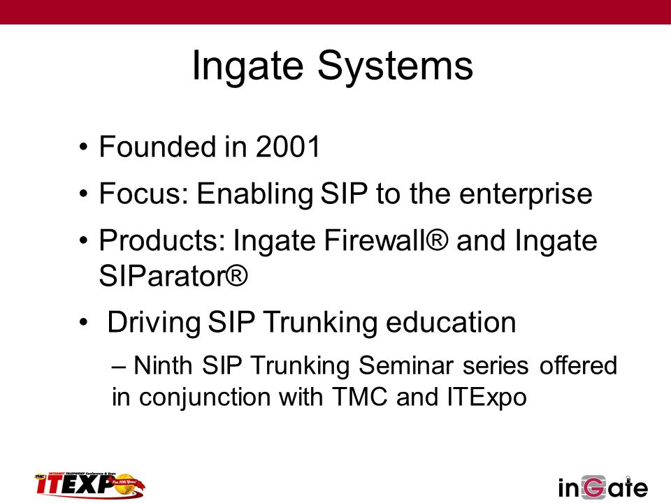 3 Ingate Systems Founded in 2001 Focus: Enabling SIP to the enterprise Products: Ingate Firewall® and Ingate SIParator® Driving SIP Trunking education – Ninth SIP Trunking Seminar series offered in conjunction with TMC and ITExpo