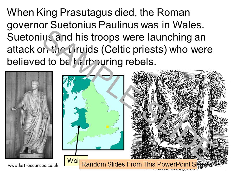 www.ks1resources.co.uk When King Prasutagus died, the Roman governor Suetonius Paulinus was in Wales. Suetonius and his troops were launching an attac