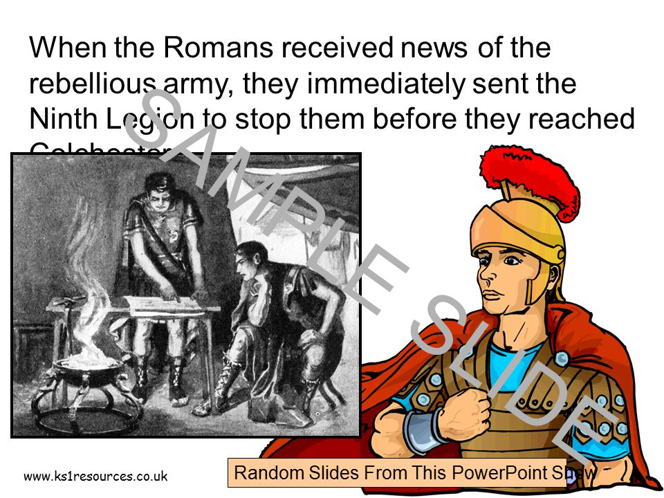 www.ks1resources.co.uk When the Romans received news of the rebellious army, they immediately sent the Ninth Legion to stop them before they reached C
