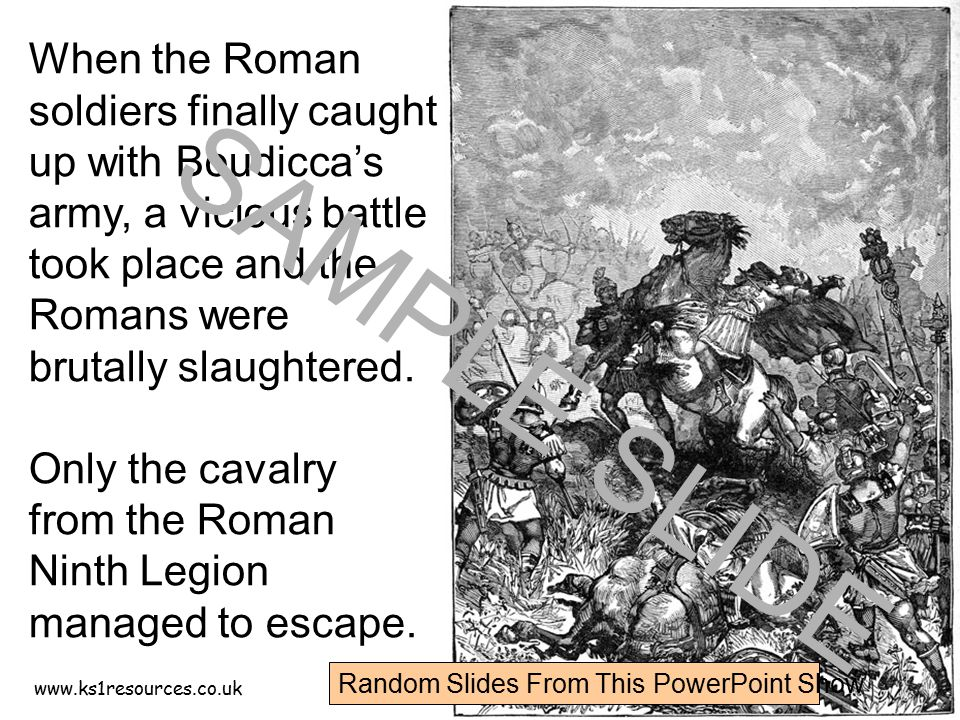 www.ks1resources.co.uk When the Roman soldiers finally caught up with Boudicca's army, a vicious battle took place and the Romans were brutally slaugh