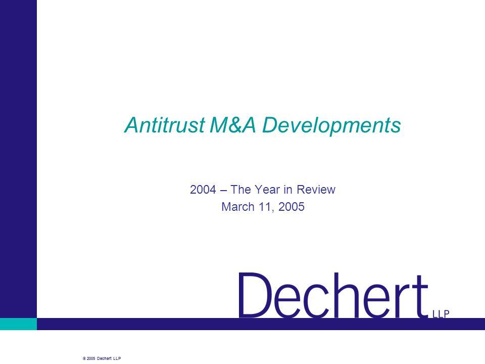 © 2005 Dechert LLP Antitrust M&A Developments 2004 – The Year in Review March 11, 2005