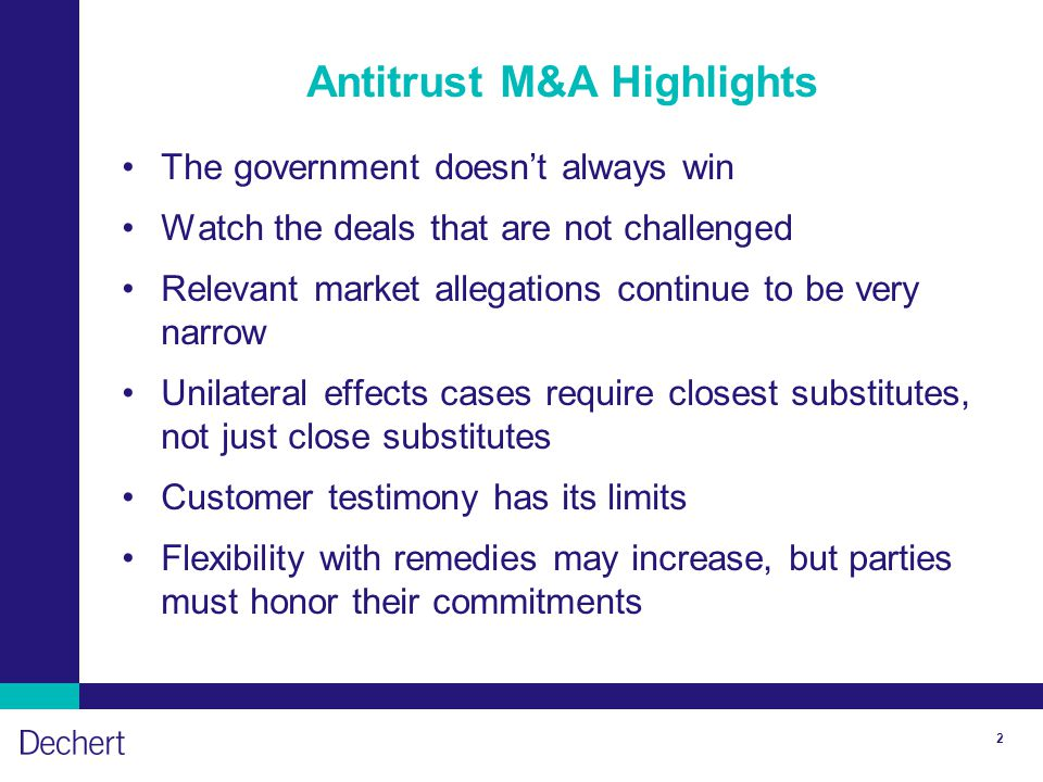2 Antitrust M&A Highlights The government doesn't always win Watch the deals that are not challenged Relevant market allegations continue to be very narrow Unilateral effects cases require closest substitutes, not just close substitutes Customer testimony has its limits Flexibility with remedies may increase, but parties must honor their commitments