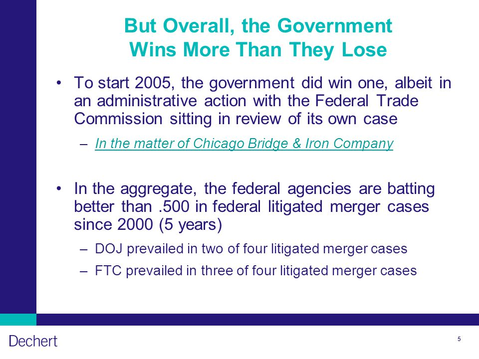 5 But Overall, the Government Wins More Than They Lose To start 2005, the government did win one, albeit in an administrative action with the Federal Trade Commission sitting in review of its own case –In the matter of Chicago Bridge & Iron CompanyIn the matter of Chicago Bridge & Iron Company In the aggregate, the federal agencies are batting better than.500 in federal litigated merger cases since 2000 (5 years) –DOJ prevailed in two of four litigated merger cases –FTC prevailed in three of four litigated merger cases