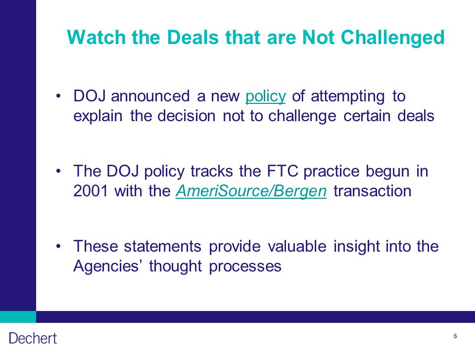 6 Watch the Deals that are Not Challenged DOJ announced a new policy of attempting to explain the decision not to challenge certain dealspolicy The DOJ policy tracks the FTC practice begun in 2001 with the AmeriSource/Bergen transactionAmeriSource/Bergen These statements provide valuable insight into the Agencies' thought processes