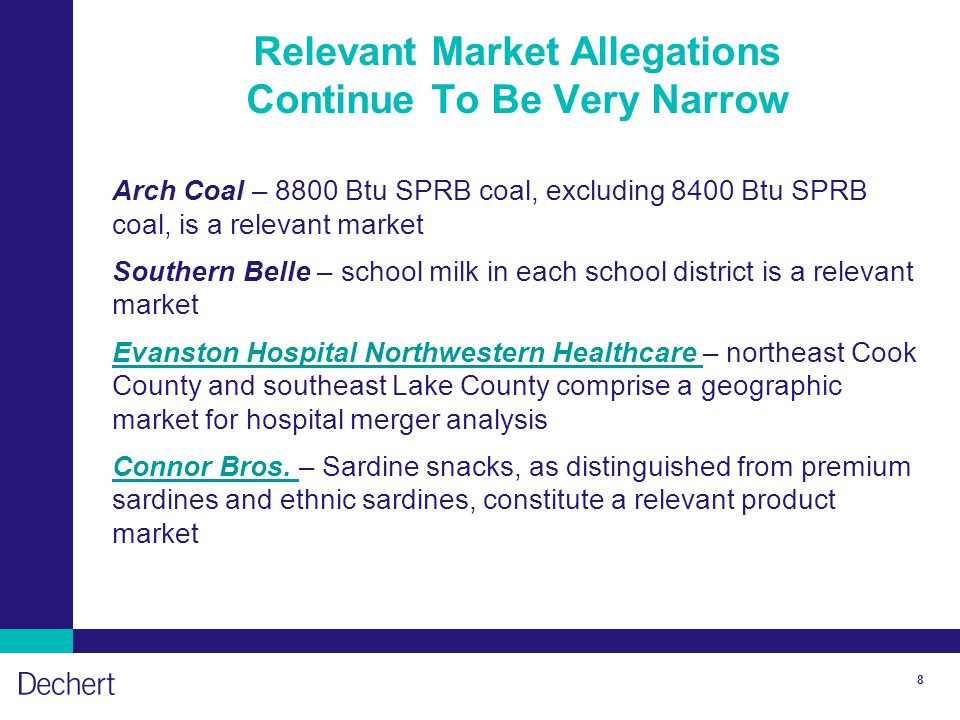8 Relevant Market Allegations Continue To Be Very Narrow Arch Coal – 8800 Btu SPRB coal, excluding 8400 Btu SPRB coal, is a relevant market Southern Belle – school milk in each school district is a relevant market Evanston Hospital Northwestern Healthcare Evanston Hospital Northwestern Healthcare – northeast Cook County and southeast Lake County comprise a geographic market for hospital merger analysis Connor Bros.