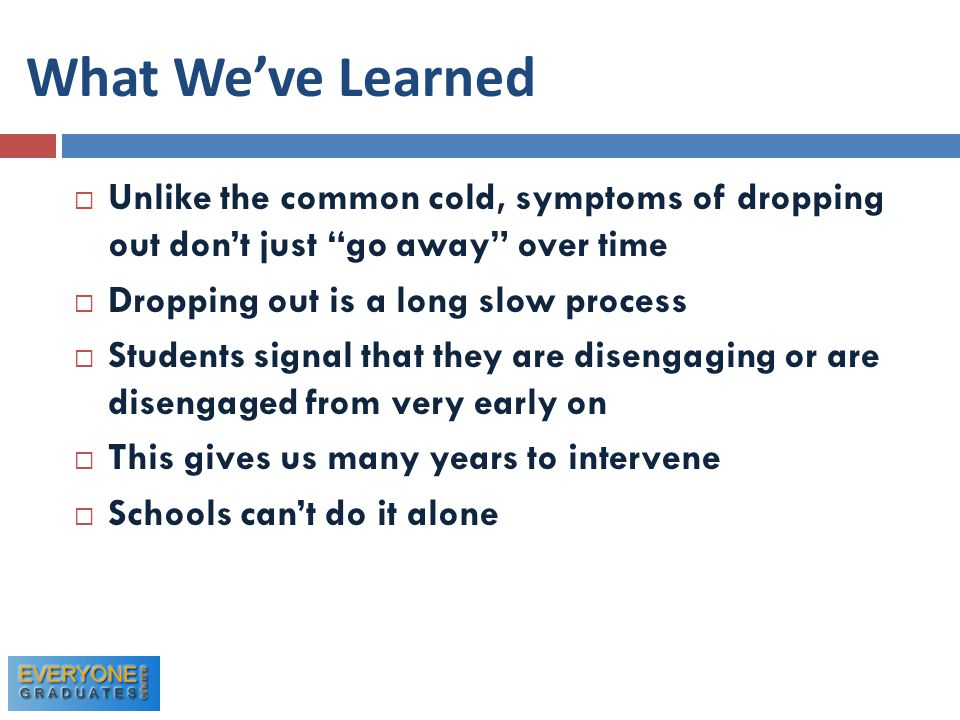 What We've Learned  Unlike the common cold, symptoms of dropping out don't just go away over time  Dropping out is a long slow process  Students signal that they are disengaging or are disengaged from very early on  This gives us many years to intervene  Schools can't do it alone