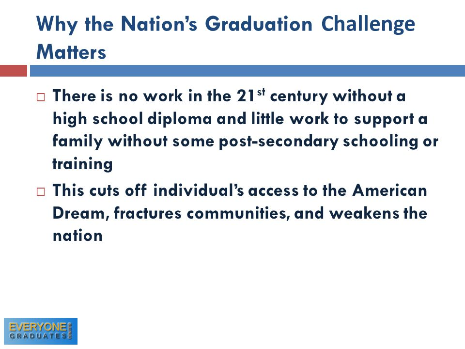 Why the Nation's Graduation Challenge Matters  There is no work in the 21 st century without a high school diploma and little work to support a family without some post-secondary schooling or training  This cuts off individual's access to the American Dream, fractures communities, and weakens the nation