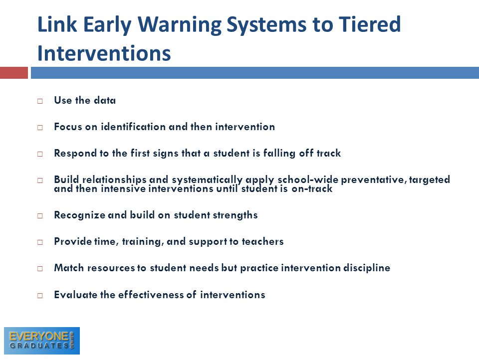 Link Early Warning Systems to Tiered Interventions  Use the data  Focus on identification and then intervention  Respond to the first signs that a student is falling off track  Build relationships and systematically apply school-wide preventative, targeted and then intensive interventions until student is on-track  Recognize and build on student strengths  Provide time, training, and support to teachers  Match resources to student needs but practice intervention discipline  Evaluate the effectiveness of interventions