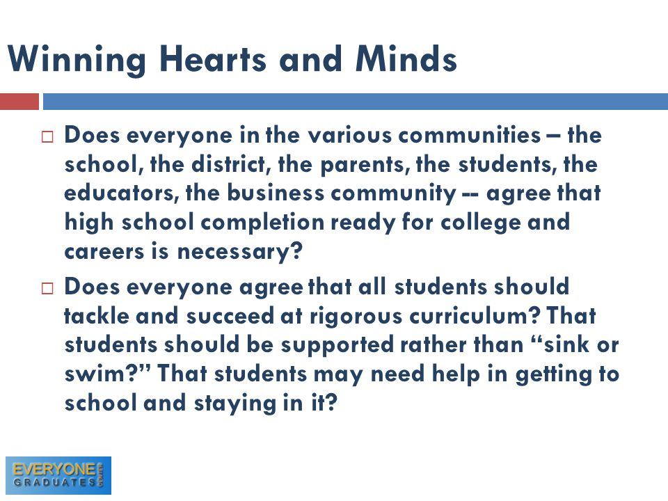 Winning Hearts and Minds  Does everyone in the various communities – the school, the district, the parents, the students, the educators, the business community -- agree that high school completion ready for college and careers is necessary.