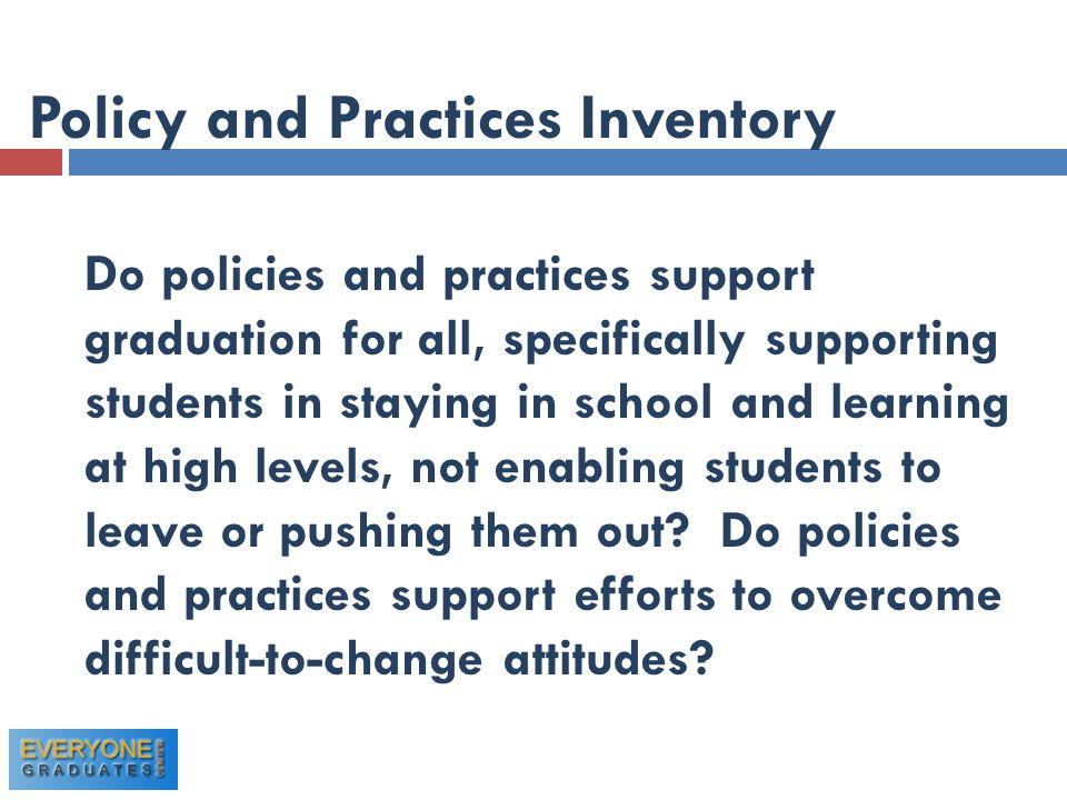 Policy and Practices Inventory Do policies and practices support graduation for all, specifically supporting students in staying in school and learning at high levels, not enabling students to leave or pushing them out.