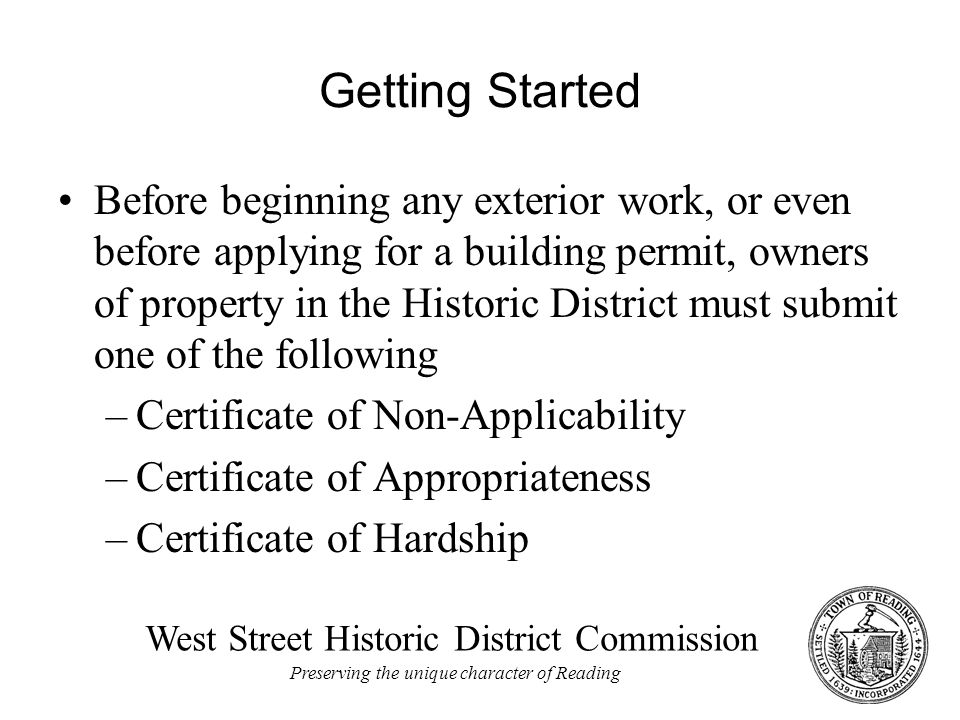 West Street Historic District Commission Preserving the unique character of Reading Getting Started Before beginning any exterior work, or even before applying for a building permit, owners of property in the Historic District must submit one of the following –Certificate of Non-Applicability –Certificate of Appropriateness –Certificate of Hardship