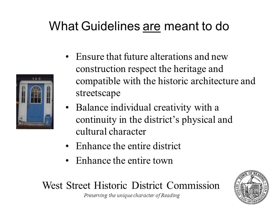 West Street Historic District Commission Preserving the unique character of Reading What Guidelines are meant to do Ensure that future alterations and new construction respect the heritage and compatible with the historic architecture and streetscape Balance individual creativity with a continuity in the district's physical and cultural character Enhance the entire district Enhance the entire town