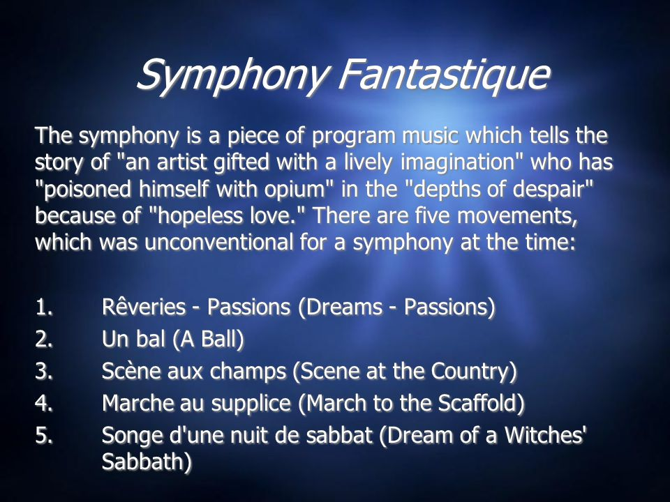 Symphony Fantastique The symphony is a piece of program music which tells the story of an artist gifted with a lively imagination who has poisoned himself with opium in the depths of despair because of hopeless love. There are five movements, which was unconventional for a symphony at the time: 1.Rêveries - Passions (Dreams - Passions) 2.Un bal (A Ball) 3.Scène aux champs (Scene at the Country) 4.Marche au supplice (March to the Scaffold) 5.Songe d une nuit de sabbat (Dream of a Witches Sabbath) The symphony is a piece of program music which tells the story of an artist gifted with a lively imagination who has poisoned himself with opium in the depths of despair because of hopeless love. There are five movements, which was unconventional for a symphony at the time: 1.Rêveries - Passions (Dreams - Passions) 2.Un bal (A Ball) 3.Scène aux champs (Scene at the Country) 4.Marche au supplice (March to the Scaffold) 5.Songe d une nuit de sabbat (Dream of a Witches Sabbath)