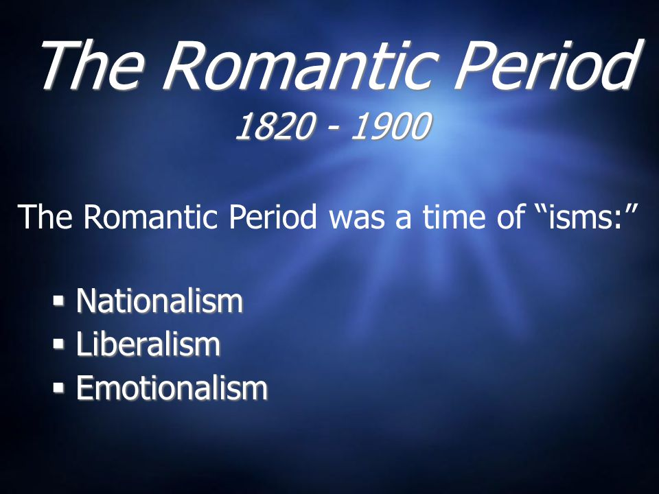 The Romantic Period 1820 - 1900  Nationalism  Liberalism  Emotionalism  Nationalism  Liberalism  Emotionalism The Romantic Period was a time of isms: