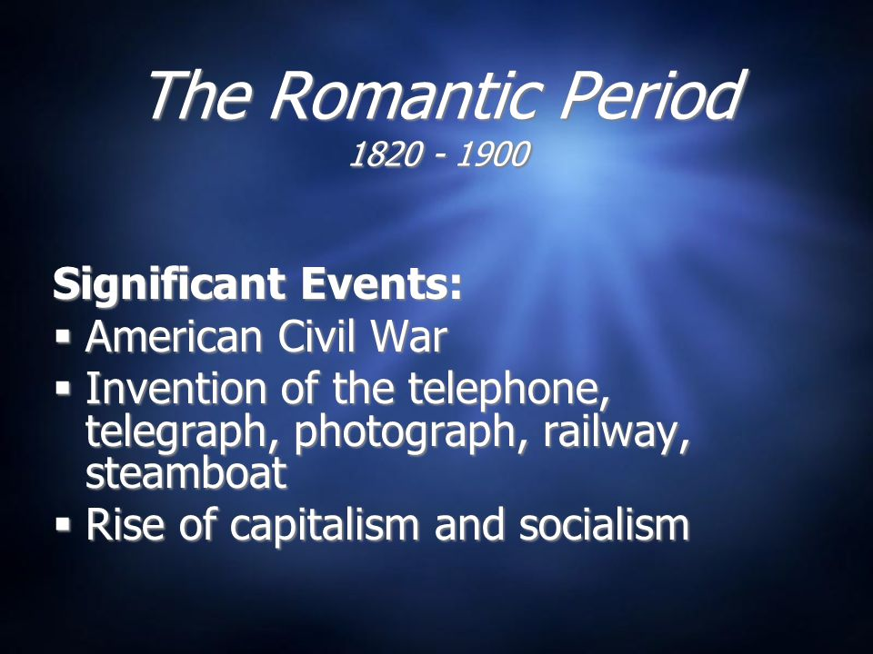 The Romantic Period 1820 - 1900 Significant Events:  American Civil War  Invention of the telephone, telegraph, photograph, railway, steamboat  Rise of capitalism and socialism Significant Events:  American Civil War  Invention of the telephone, telegraph, photograph, railway, steamboat  Rise of capitalism and socialism