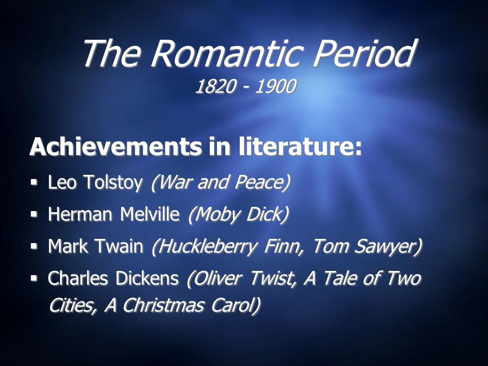 The Romantic Period 1820 - 1900 Achievements in literature:  Leo Tolstoy (War and Peace)  Herman Melville (Moby Dick)  Mark Twain (Huckleberry Finn, Tom Sawyer)  Charles Dickens (Oliver Twist, A Tale of Two Cities, A Christmas Carol) Achievements in literature:  Leo Tolstoy (War and Peace)  Herman Melville (Moby Dick)  Mark Twain (Huckleberry Finn, Tom Sawyer)  Charles Dickens (Oliver Twist, A Tale of Two Cities, A Christmas Carol)