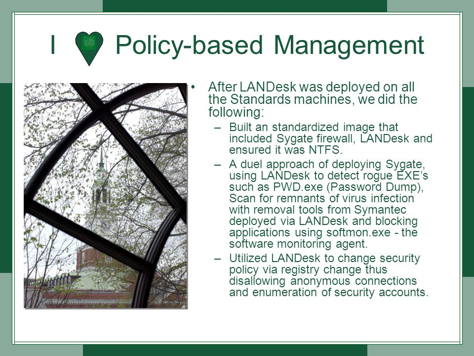 I Policy-based Management After LANDesk was deployed on all the Standards machines, we did the following: –Built an standardized image that included Sygate firewall, LANDesk and ensured it was NTFS.