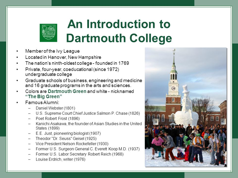 An Introduction to Dartmouth College Member of the Ivy League Located in Hanover, New Hampshire The nation s ninth-oldest college - founded in 1769 Private, four-year, coeducational (since 1972) undergraduate college Graduate schools of business, engineering and medicine and 16 graduate programs in the arts and sciences.