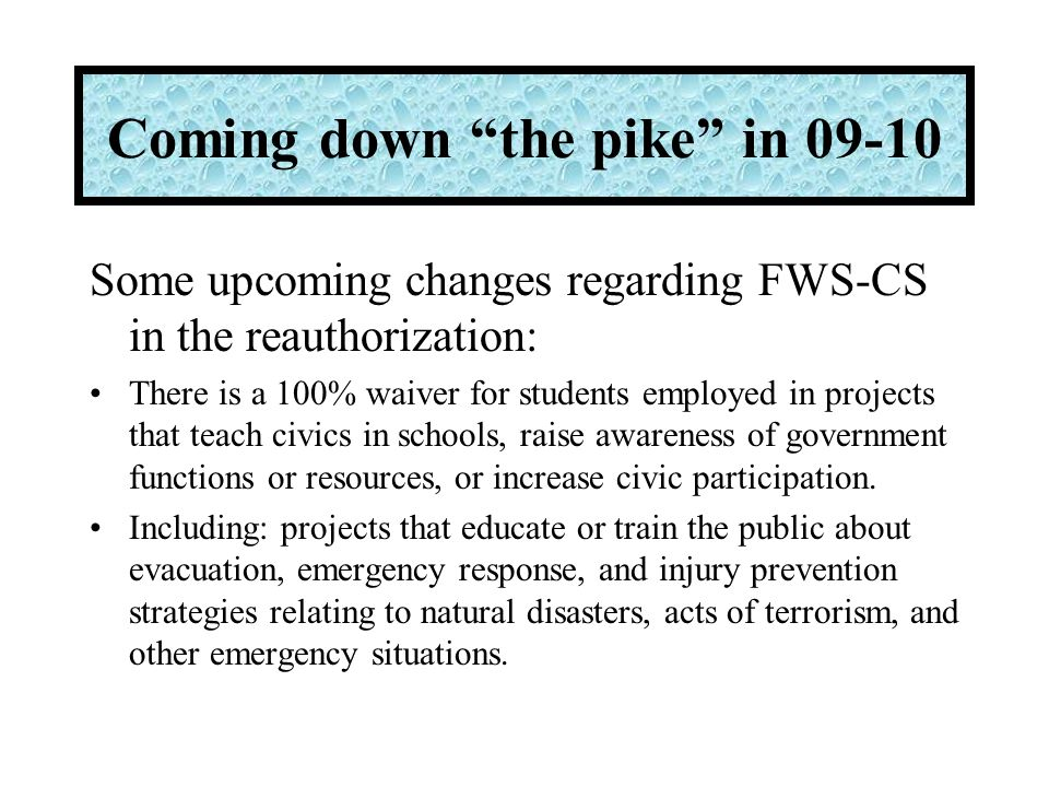 Some upcoming changes regarding FWS-CS in the reauthorization: There is a 100% waiver for students employed in projects that teach civics in schools, raise awareness of government functions or resources, or increase civic participation.