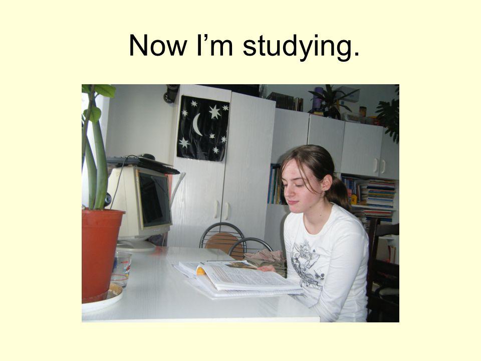 Now I'm studying.