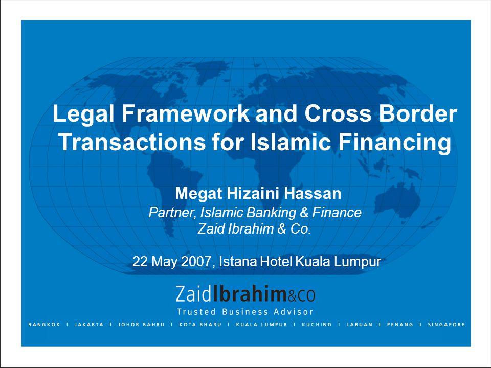 Legal Framework and Cross Border Transactions for Islamic Financing Megat Hizaini Hassan Partner, Islamic Banking & Finance Zaid Ibrahim & Co.