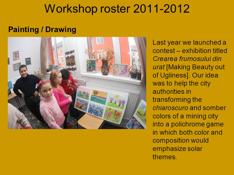 Workshop roster 2011-2012 Last year we launched a contest – exhibition titled Crearea frumosului din urat [Making Beauty out of Ugliness].
