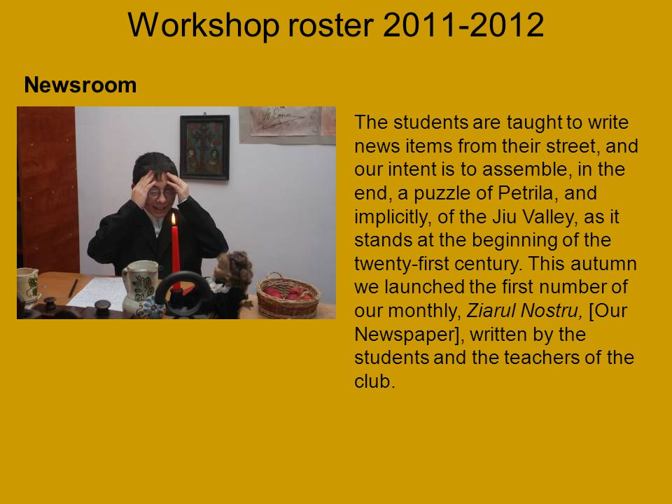 Workshop roster 2011-2012 The students are taught to write news items from their street, and our intent is to assemble, in the end, a puzzle of Petrila, and implicitly, of the Jiu Valley, as it stands at the beginning of the twenty-first century.