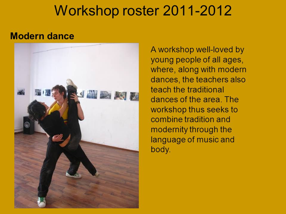 Workshop roster 2011-2012 A workshop well-loved by young people of all ages, where, along with modern dances, the teachers also teach the traditional dances of the area.