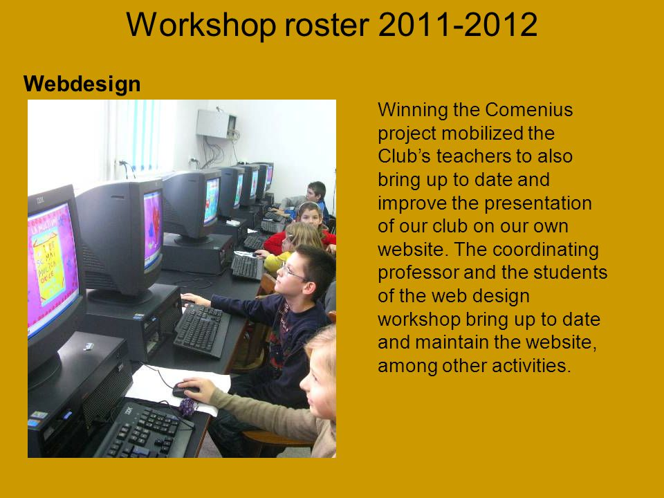 Workshop roster 2011-2012 Winning the Comenius project mobilized the Club's teachers to also bring up to date and improve the presentation of our club on our own website.