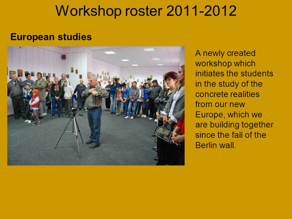 Workshop roster 2011-2012 A newly created workshop which initiates the students in the study of the concrete realities from our new Europe, which we are building together since the fall of the Berlin wall.