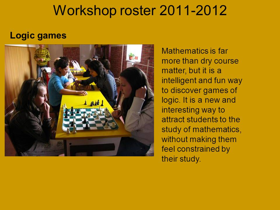 Workshop roster 2011-2012 Mathematics is far more than dry course matter, but it is a intelligent and fun way to discover games of logic.
