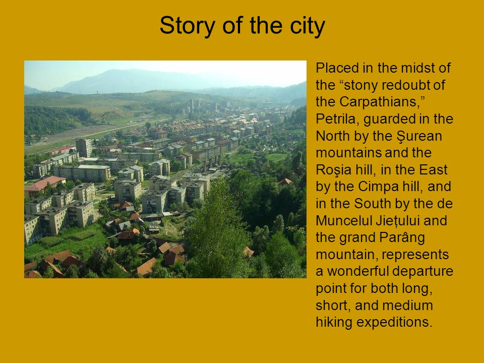 Story of the city Placed in the midst of the stony redoubt of the Carpathians, Petrila, guarded in the North by the Şurean mountains and the Roşia hill, in the East by the Cimpa hill, and in the South by the de Muncelul Jieţului and the grand Parâng mountain, represents a wonderful departure point for both long, short, and medium hiking expeditions.