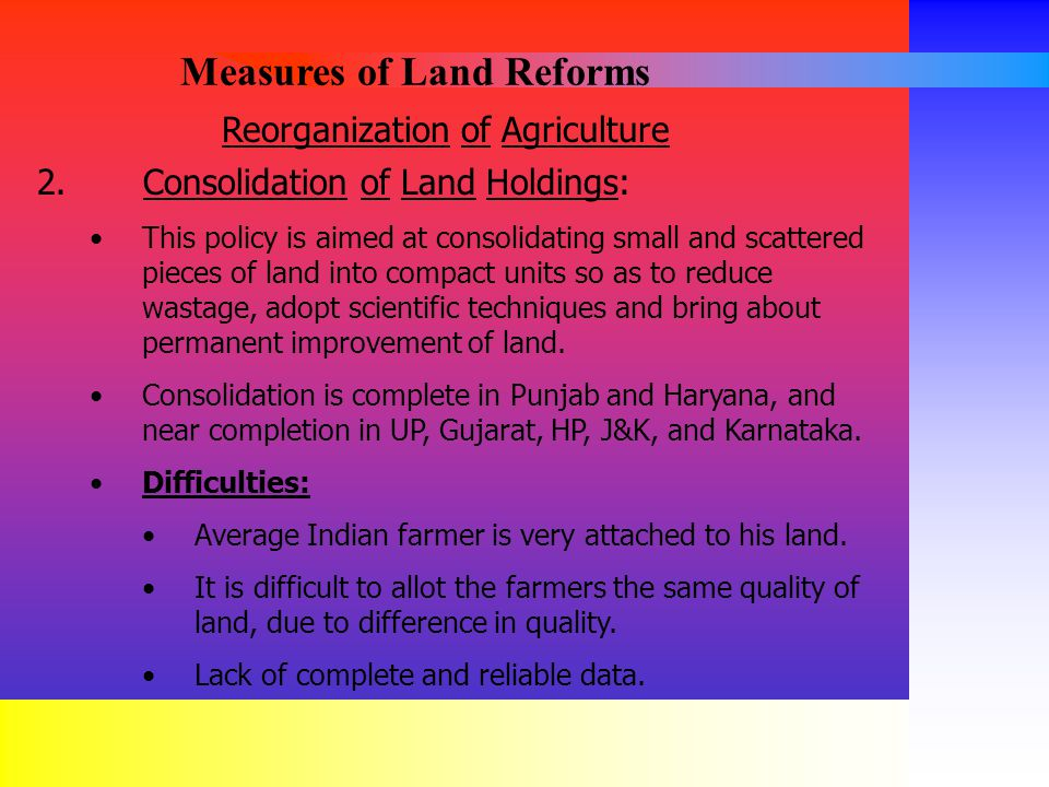 Reorganization of Agriculture 2. Consolidation of Land Holdings: This policy is aimed at consolidating small and scattered pieces of land into compact