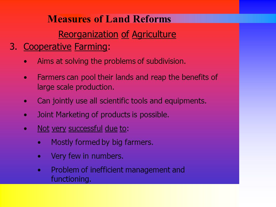 3.Cooperative Farming: Aims at solving the problems of subdivision. Farmers can pool their lands and reap the benefits of large scale production. Can