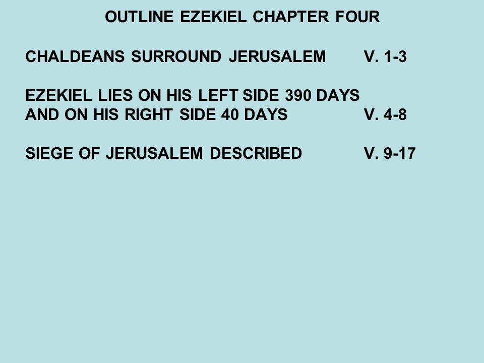 OUTLINE EZEKIEL CHAPTER FOUR CHALDEANS SURROUND JERUSALEMV. 1-3 EZEKIEL LIES ON HIS LEFT SIDE 390 DAYS AND ON HIS RIGHT SIDE 40 DAYSV. 4-8 SIEGE OF JE