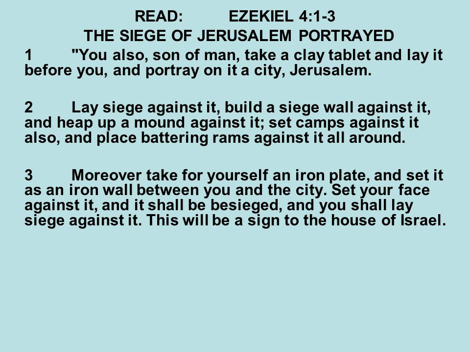 READ:EZEKIEL 4:7-8 THE SIEGE OF JERUSALEM PORTRAYED 7 Therefore you shall set your face toward the siege of Jerusalem; your arm shall be uncovered, and you shall prophesy against it.