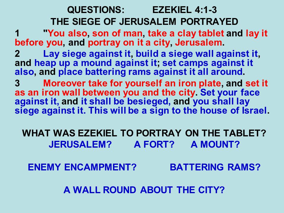 QUESTIONS:EZEKIEL 4:1-3 THE SIEGE OF JERUSALEM PORTRAYED 1 You also, son of man, take a clay tablet and lay it before you, and portray on it a city, Jerusalem.