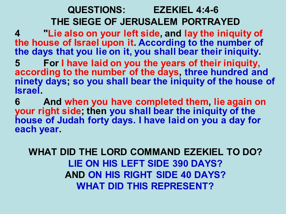 QUESTIONS:EZEKIEL 4:15-17 16 Moreover He said to me, Son of man, surely I will cut off the supply of bread in Jerusalem; they shall eat bread by weight and with anxiety, and shall drink water by measure and with dread, 17that they may lack bread and water, and be dismayed with one another, and waste away because of their iniquity.