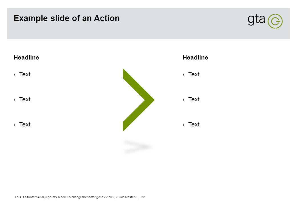 This is a footer : Arial, 8 points, black. To change the footer go to «View», «Slide Master» | 22 Example slide of an Action Headline Text Headline Te