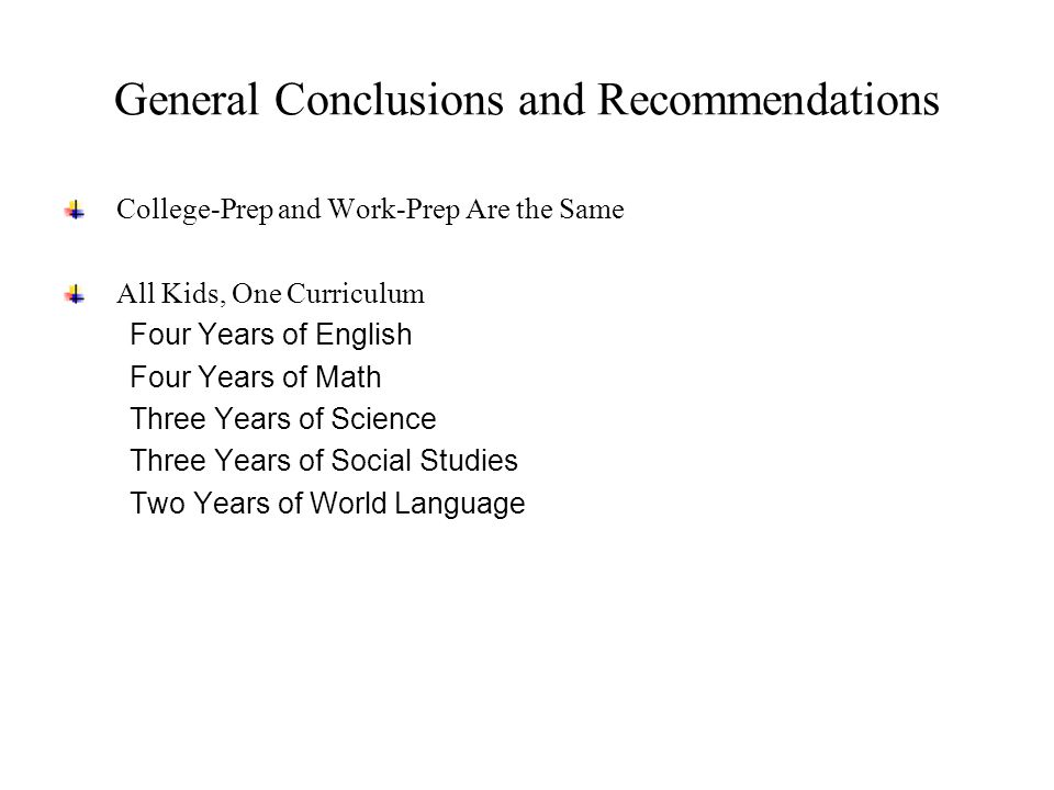 General Conclusions and Recommendations College-Prep and Work-Prep Are the Same All Kids, One Curriculum Four Years of English Four Years of Math Three Years of Science Three Years of Social Studies Two Years of World Language