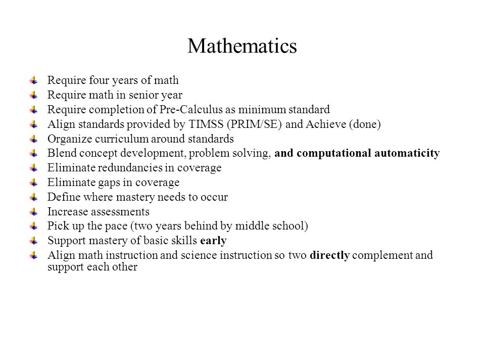 Mathematics Require four years of math Require math in senior year Require completion of Pre-Calculus as minimum standard Align standards provided by TIMSS (PRIM/SE) and Achieve (done) Organize curriculum around standards Blend concept development, problem solving, and computational automaticity Eliminate redundancies in coverage Eliminate gaps in coverage Define where mastery needs to occur Increase assessments Pick up the pace (two years behind by middle school) Support mastery of basic skills early Align math instruction and science instruction so two directly complement and support each other