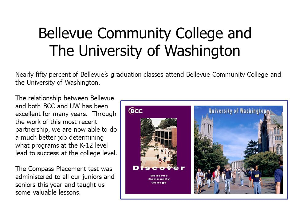Bellevue Community College and The University of Washington Nearly fifty percent of Bellevue's graduation classes attend Bellevue Community College and the University of Washington.