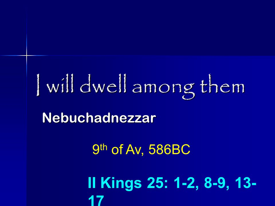 I will dwell among them Nebuchadnezzar 9 th of Av, 586BC II Kings 25: 1-2, 8-9, 13- 17