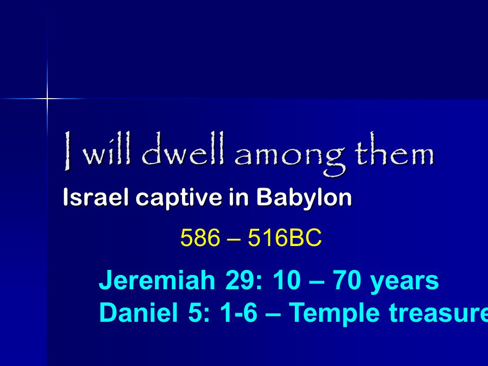 I will dwell among them Israel captive in Babylon Jeremiah 29: 10 – 70 years Daniel 5: 1-6 – Temple treasures 586 – 516BC