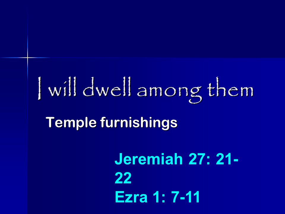 I will dwell among them Temple furnishings Jeremiah 27: 21- 22 Ezra 1: 7-11