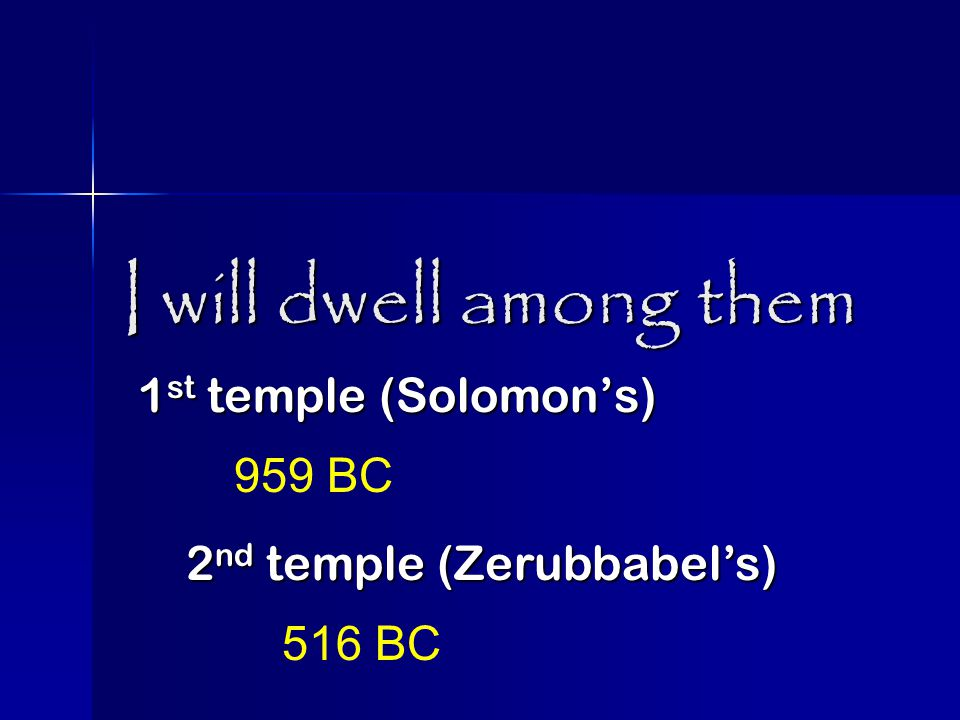 I will dwell among them 1 st temple (Solomon's) 959 BC 2 nd temple (Zerubbabel's) 516 BC
