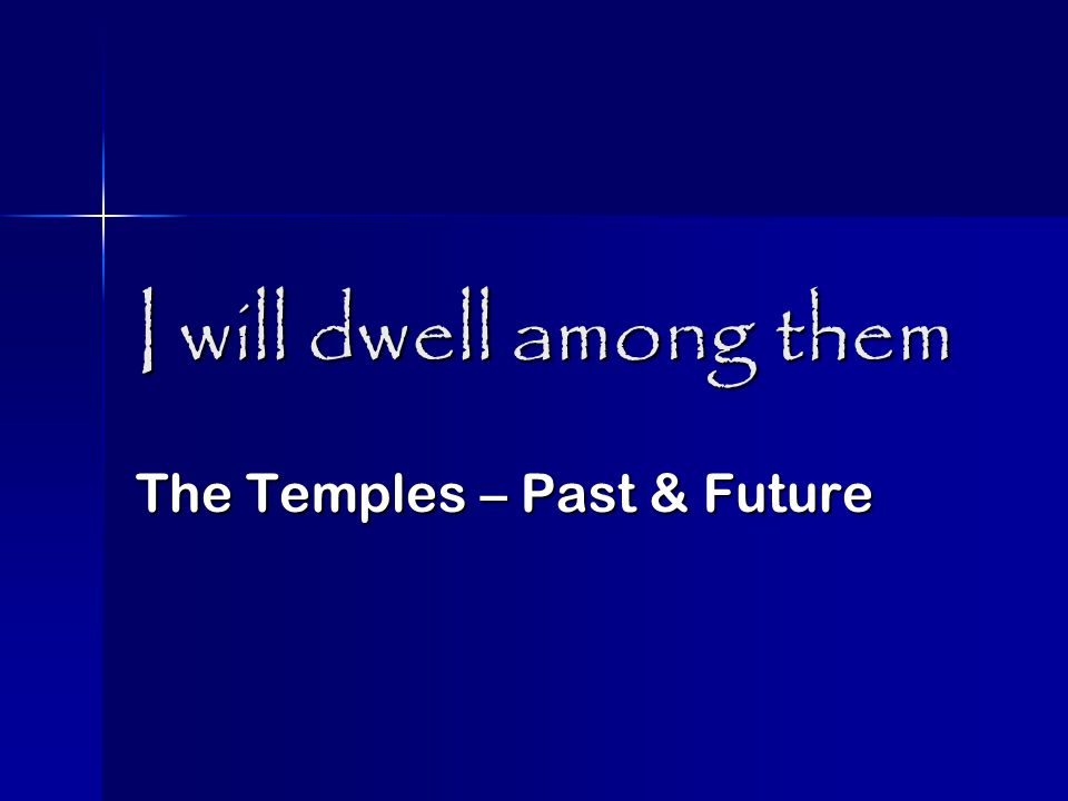I will dwell among them 1 st temple – the ark & the Glory I Kings 8: 1-11 959BC